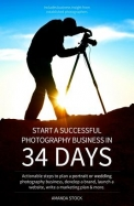 Start a Successful Photography Business in 34 Days: Actionable Steps to Plan a Portrait or Wedding Photography Business, Develop a Brand, Launch a Web