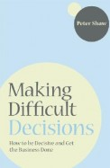 Making Difficult Decisions - How To Be Decisive & Get The Business Done