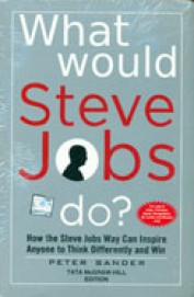What Would Steve Jobs Do : How The Steve Jobs Way  Can Inspire Anyone To Think Differently And Wi