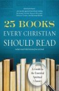 25 Books Every Christian Should Read: A Guide to the Essential Spiritual Classics