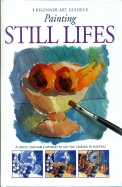 Painting Still Lifes : Beginners Art Guides