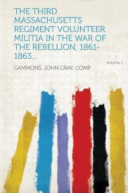 The Third Massachusetts Regiment Volunteer Militia in the War of the Rebellion, 1861-1863... Volume 1