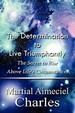 The Determination To Live Triumphantly: The Secret To Rise Above Life's Circumstances