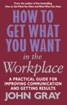 How To Get What You Want In The Workplace : A     Practical Guide For Improving Communication &