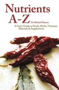 Nutrients A - Z Users Guide To Foods Herbs Vitamin Minerals And Supplements