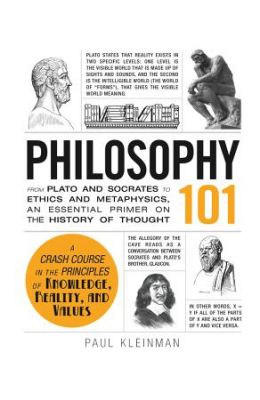 Philosophy 101: From Plato And Socrates To Ethics And Metaphysics An Essential Primer On History Of