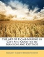 The Art of Home-Making in City and Country, in Mansion and Cottage
