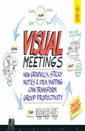 Visual Meetings : How Graphics Sticky Notes & Idea Mapping Can Transform Group Productivty