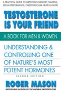 Testosterone Is Your Friend, Second Edition: Understanding & Controlling One of Nature's Most Potent Hormones