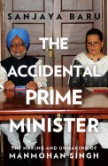 Accidental Prime Minister : The Making And Unmaking Of Manmohan Singh