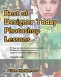Best Of Designer Today Photoshop Lessons: Beginner To Intermediate Photoshop Cs3, Cs4 And Higher Users (Volume 1)