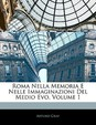 Roma Nella Memoria E Nelle Immaginazioni del Medio Evo, Volume 1