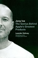 Jony Ive : The Genius Behind Apples Greatest Products