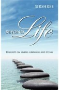 Beyond Life : Insights On Living Growing & Dying