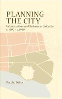Planning the City: Urbanization and Reform in Calcutta (C. 1800 - C. 1940)