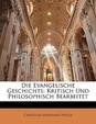 Die Evangelische Geschichte: Kritisch Und Philosophisch Bearbeitet