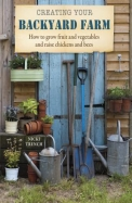 Creating Your Backyard Farm: How to Grow Fruit and Vegetables and Raise Chickens and Bees