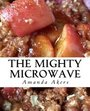 The Mighty Microwave: 60 Recipes Ready Fast
