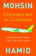 Discontent And Its Civilizations : Dispatches From Lahore Newyork And London